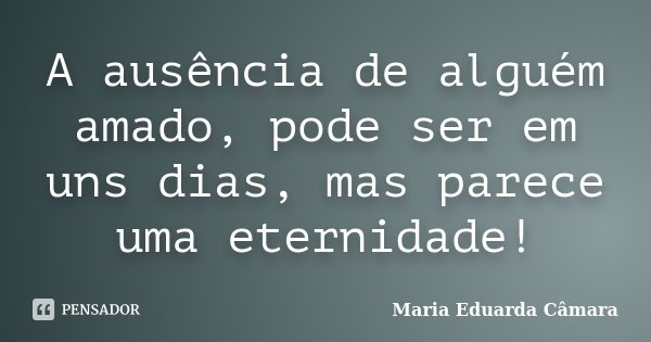 A ausência de alguém amado, pode ser em uns dias, mas parece uma eternidade!... Frase de Maria Eduarda Câmara.