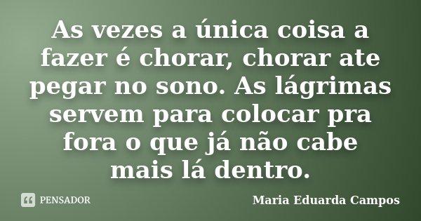 As vezes a única coisa a fazer é chorar, chorar ate pegar no sono. As lágrimas servem para colocar pra fora o que já não cabe mais lá dentro.... Frase de Maria Eduarda Campos.