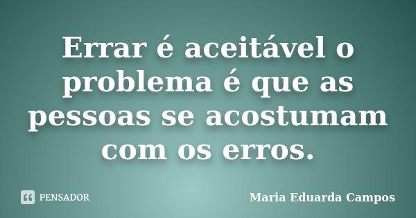 Errar é aceitável o problema é que as pessoas se acostumam com os erros.... Frase de Maria Eduarda Campos.