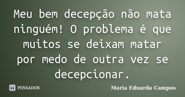 Meu bem decepção não mata ninguém! O problema é que muitos se deixam matar por medo de outra vez se decepcionar.... Frase de Maria Eduarda Campos.