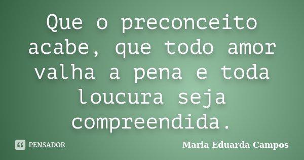 Que o preconceito acabe, que todo amor valha a pena e toda loucura seja compreendida.... Frase de Maria Eduarda Campos.