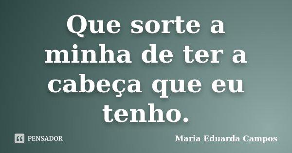 Que sorte a minha de ter a cabeça que eu tenho.... Frase de Maria Eduarda Campos.