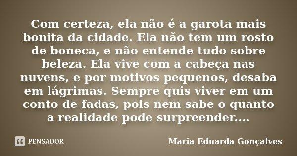 Com certeza, ela não é a garota mais bonita da cidade. Ela não tem um rosto de boneca, e não entende tudo sobre beleza. Ela vive com a cabeça nas nuvens, e por ... Frase de Maria Eduarda Gonçalves.