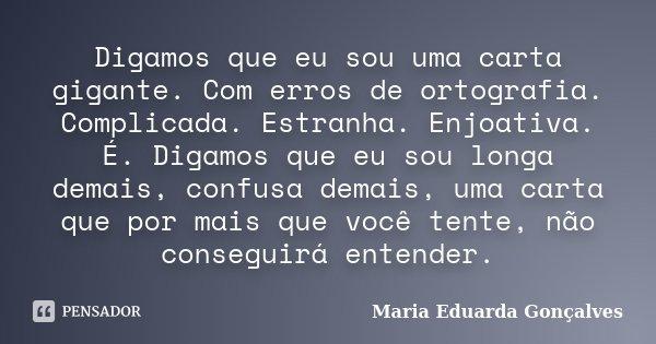 Digamos que eu sou uma carta gigante. Com erros de ortografia. Complicada. Estranha. Enjoativa. É. Digamos que eu sou longa demais, confusa demais, uma carta qu... Frase de Maria Eduarda Gonçalves.