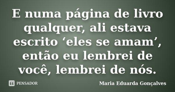 E numa página de livro qualquer, ali estava escrito 'eles se amam', então eu lembrei de você, lembrei de nós.... Frase de Maria Eduarda Gonçalves.