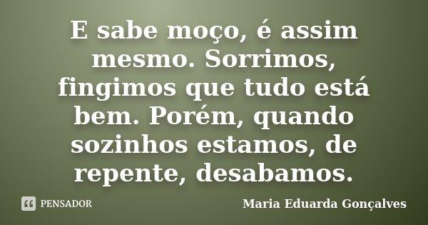 E sabe moço, é assim mesmo. Sorrimos, fingimos que tudo está bem. Porém, quando sozinhos estamos, de repente, desabamos.... Frase de Maria Eduarda Gonçalves.