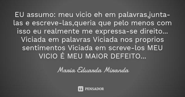 EU assumo: meu vicio eh em palavras,junta-las e escreve-las,queria que pelo menos com isso eu realmente me expressa-se direito... Viciada em palavras Viciada no... Frase de Maria Eduarda Miranda.