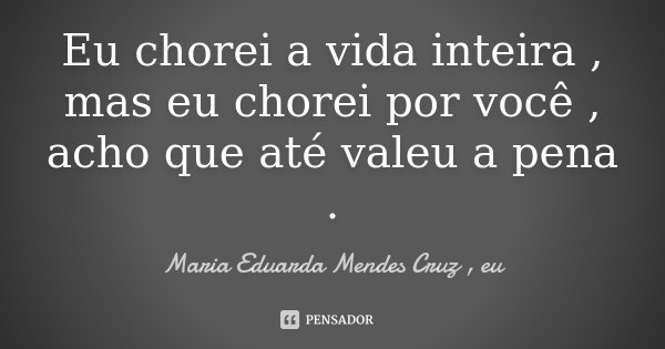 Eu chorei a vida inteira , mas eu chorei por você , acho que até valeu a pena .... Frase de Maria Eduarda Mendes Cruz , eu.