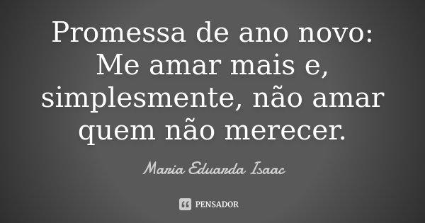 Promessa de ano novo: Me amar mais e, simplesmente, não amar quem não merecer.... Frase de Maria Eduarda Isaac.