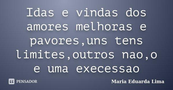 Idas e vindas dos amores melhoras e pavores,uns tens limites,outros nao,o e uma execessao... Frase de Maria Eduarda Lima.