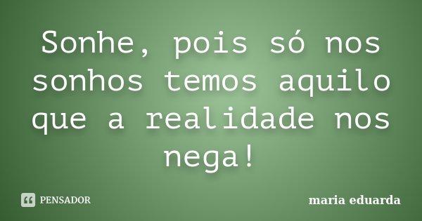 Sonhe, pois só nos sonhos temos aquilo que a realidade nos nega!... Frase de Maria Eduarda.