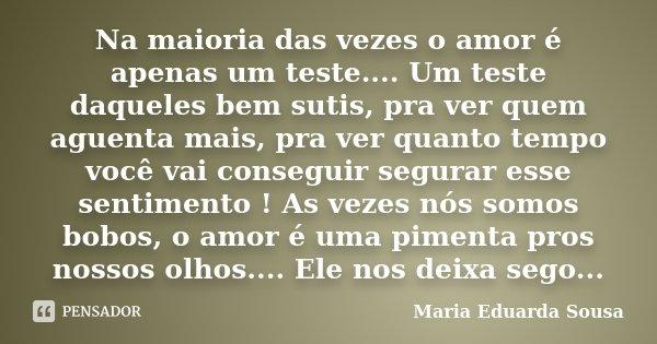 Na maioria das vezes o amor é apenas um teste.... Um teste daqueles bem sutis, pra ver quem aguenta mais, pra ver quanto tempo você vai conseguir segurar esse s... Frase de Maria Eduarda Sousa.