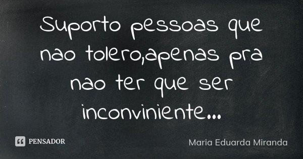 Suporto pessoas que nao tolero,apenas pra nao ter que ser inconviniente...... Frase de Maria Eduarda Miranda.