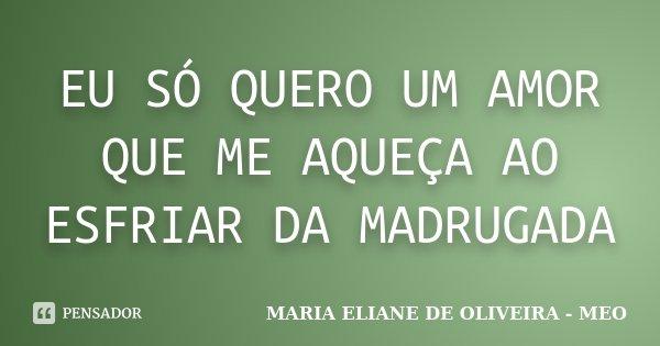 EU SÓ QUERO UM AMOR QUE ME AQUEÇA AO ESFRIAR DA MADRUGADA... Frase de MARIA ELIANE DE OLIVEIRA - MEO.