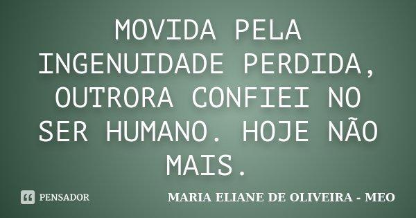 MOVIDA PELA INGENUIDADE PERDIDA, OUTRORA CONFIEI NO SER HUMANO. HOJE NÃO MAIS.... Frase de MARIA ELIANE DE OLIVEIRA - MEO.