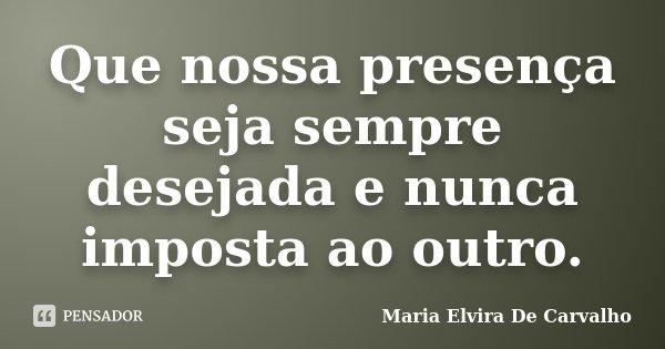 Que nossa presença seja sempre desejada e nunca imposta ao outro.... Frase de Maria Elvira De Carvalho.