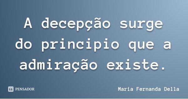 A decepção surge do principio que a admiração existe.... Frase de Maria Fernanda Della.