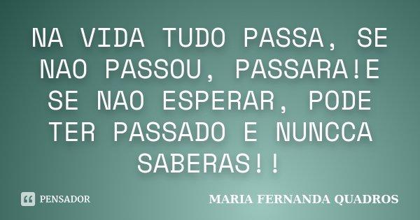 NA VIDA TUDO PASSA, SE NAO PASSOU, PASSARA!E SE NAO ESPERAR, PODE TER PASSADO E NUNCCA SABERAS!!... Frase de MARIA FERNANDA QUADROS.