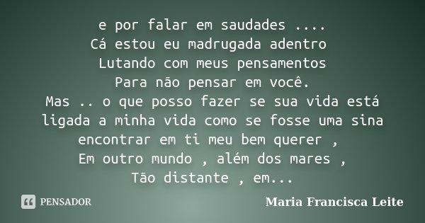 e por falar em saudades .... Cá estou eu madrugada adentro Lutando com meus pensamentos Para não pensar em você. Mas .. o que posso fazer se sua vida está ligad... Frase de Maria Francisca Leite.