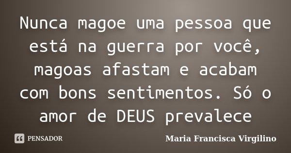 Nunca magoe uma pessoa que está na guerra por você, magoas afastam e acabam com bons sentimentos. Só o amor de DEUS prevalece... Frase de Maria Francisca Virgilino.