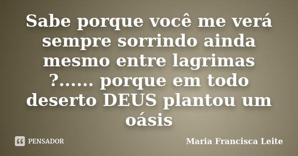 Sabe porque você me verá sempre sorrindo ainda mesmo entre lagrimas ?...... porque em todo deserto DEUS plantou um oásis... Frase de Maria Francisca Leite.