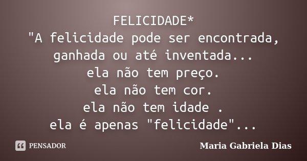 """FELICIDADE* """"A felicidade pode ser encontrada, ganhada ou até inventada... ela não tem preço. ela não tem cor. ela não tem idade . ela é apenas """"felic... Frase de Maria Gabriela Dias."""