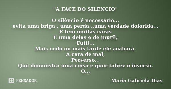 """""""A FACE DO SILENCIO"""" O silêncio é necessário... evita uma briga , uma perda...uma verdade dolorida... E tem muitas caras E uma delas é de inutíl, Futí... Frase de Maria Gabriela Dias."""
