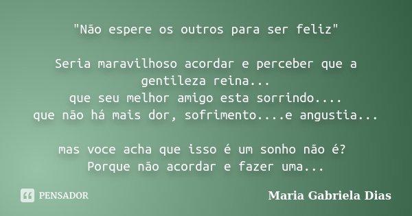 """""""Não espere os outros para ser feliz"""" Seria maravilhoso acordar e perceber que a gentileza reina... que seu melhor amigo esta sorrindo.... que não há ... Frase de Maria Gabriela Dias."""
