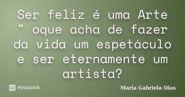 """Ser feliz é uma Arte """" oque acha de fazer da vida um espetáculo e ser eternamente um artista?... Frase de Maria Gabriela Dias."""