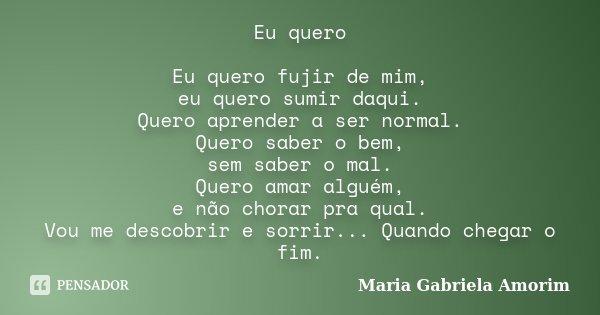 Eu quero Eu quero fujir de mim, eu quero sumir daqui. Quero aprender a ser normal. Quero saber o bem, sem saber o mal. Quero amar alguém, e não chorar pra qual.... Frase de Maria Gabriela Amorim.