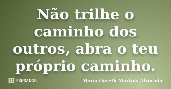 Não trilhe o caminho dos outros, abra o teu próprio caminho.... Frase de Maria Goreth Martins Alvorada.