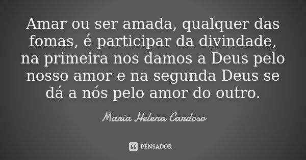 Amar ou ser amada, qualquer das fomas, é participar da divindade, na primeira nos damos a Deus pelo nosso amor e na segunda Deus se dá a nós pelo amor do outro.... Frase de Maria Helena Cardoso.