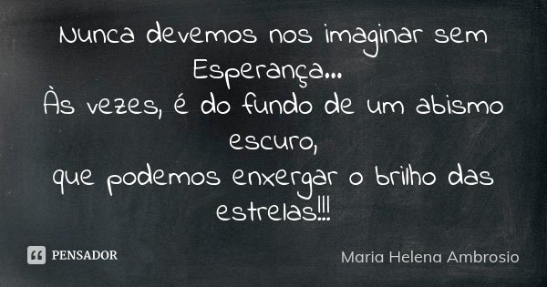 10 Mensagens De Esperança Que Farão Você Acreditar No: Nunca Devemos Nos Imaginar Sem... Maria Helena Ambrosio