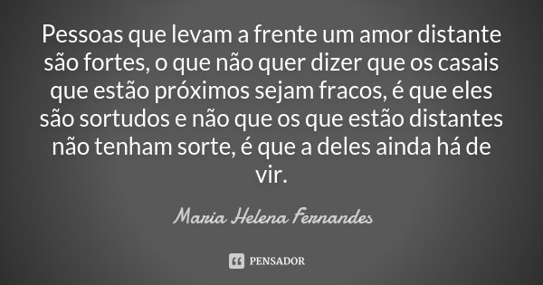Pessoas que levam a frente um amor distante são fortes, o que não quer dizer que os casais que estão próximos sejam fracos, é que eles são sortudos e não que os... Frase de Maria Helena Fernandes.