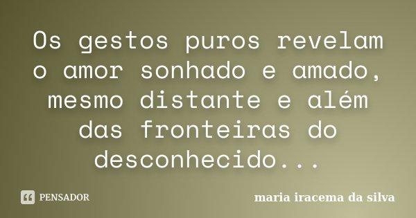 Os gestos puros revelam o amor sonhado e amado, mesmo distante e além das fronteiras do desconhecido...... Frase de maria iracema da silva.
