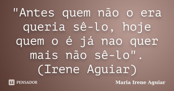 """""""Antes quem não o era queria sê-lo, hoje quem o é já nao quer mais não sê-lo"""". (Irene Aguiar)... Frase de Maria Irene Aguiar."""