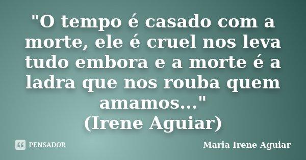 """""""O tempo é casado com a morte, ele é cruel nos leva tudo embora e a morte é a ladra que nos rouba quem amamos..."""" (Irene Aguiar)... Frase de Maria Irene Aguiar."""