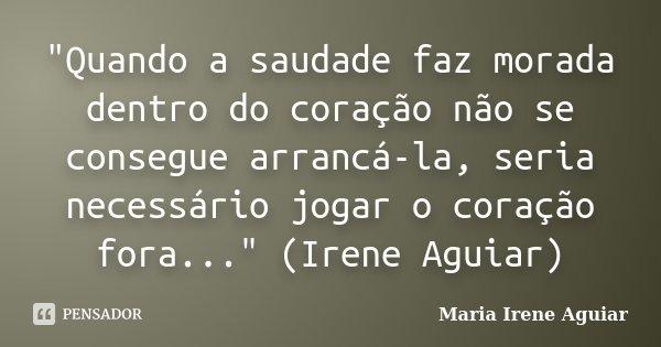 """""""Quando a saudade faz morada dentro do coração não se consegue arrancá-la, seria necessário jogar o coração fora..."""" (Irene Aguiar)... Frase de Maria Irene Aguiar."""