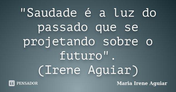 """""""Saudade é a luz do passado que se projetando sobre o futuro"""". (Irene Aguiar)... Frase de Maria Irene Aguiar."""