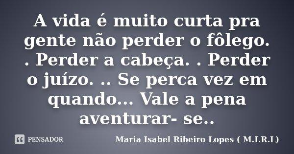 A vida é muito curta pra gente não perder o fôlego. . Perder a cabeça. . Perder o juízo. .. Se perca vez em quando... Vale a pena aventurar- se..... Frase de Maria Isabel Ribeiro Lopes ( M.I.R.L ).
