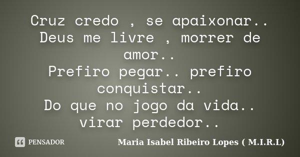 Cruz credo , se apaixonar.. Deus me livre , morrer de amor.. Prefiro pegar.. prefiro conquistar.. Do que no jogo da vida.. virar perdedor..... Frase de Maria Isabel Ribeiro Lopes ( M.I.R.L ).