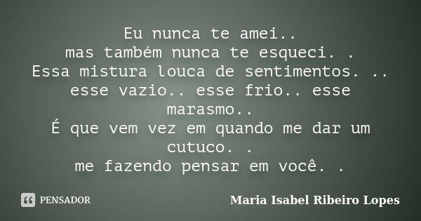Eu nunca te amei.. mas também nunca te esqueci. . Essa mistura louca de sentimentos. .. esse vazio.. esse frio.. esse marasmo.. É que vem vez em quando me dar u... Frase de Maria Isabel Ribeiro Lopes.