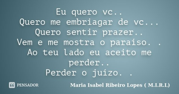 Eu quero vc.. Quero me embriagar de vc... Quero sentir prazer.. Vem e me mostra o paraíso. . Ao teu lado eu aceito me perder.. Perder o juízo. .... Frase de Maria Isabel Ribeiro Lopes ( M.I.R.L ).