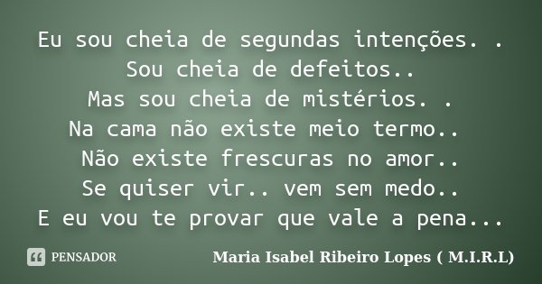 Eu sou cheia de segundas intenções. . Sou cheia de defeitos.. Mas sou cheia de mistérios. . Na cama não existe meio termo.. Não existe frescuras no amor.. Se qu... Frase de Maria Isabel Ribeiro Lopes ( M.I.R.L ).
