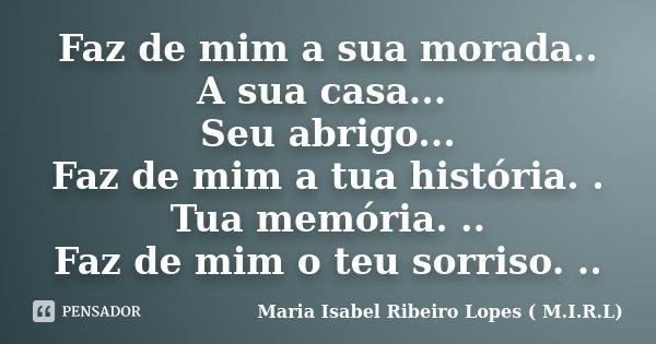 Faz de mim a sua morada.. A sua casa... Seu abrigo... Faz de mim a tua história. . Tua memória. .. Faz de mim o teu sorriso. ..... Frase de Maria Isabel Ribeiro Lopes ( M.I.R.L ).
