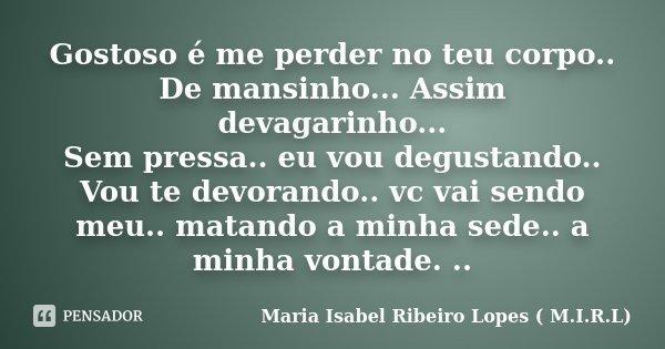 Gostoso é me perder no teu corpo.. De mansinho... Assim devagarinho... Sem pressa.. eu vou degustando.. Vou te devorando.. vc vai sendo meu.. matando a minha se... Frase de Maria Isabel Ribeiro Lopes ( M.I.R.L ).