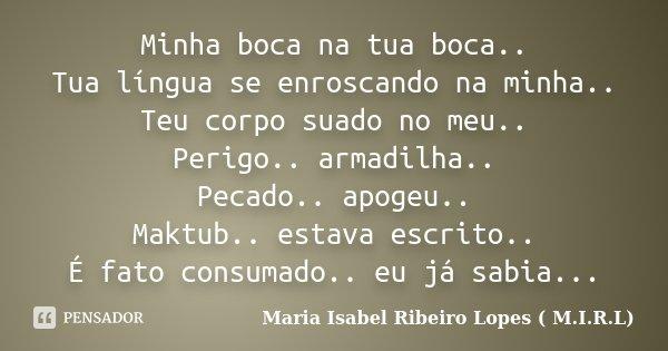 Minha boca na tua boca.. Tua língua se enroscando na minha.. Teu corpo suado no meu.. Perigo.. armadilha.. Pecado.. apogeu.. Maktub.. estava escrito.. É fato co... Frase de Maria Isabel Ribeiro Lopes ( M.I.R.L ).