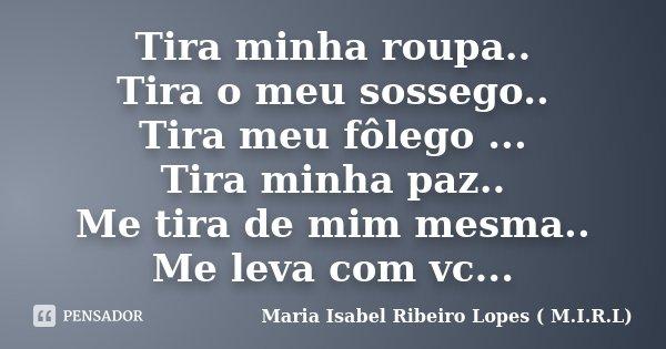 Tira minha roupa.. Tira o meu sossego.. Tira meu fôlego ... Tira minha paz.. Me tira de mim mesma.. Me leva com vc...... Frase de Maria Isabel Ribeiro Lopes ( M.I.R.L ).