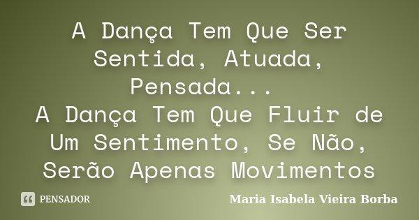 A Dança Tem Que Ser Sentida, Atuada, Pensada... A Dança Tem Que Fluir de Um Sentimento, Se Não, Serão Apenas Movimentos... Frase de Maria Isabela Vieira Borba.