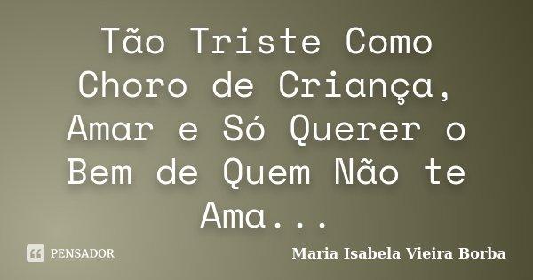 Tão Triste Como Choro de Criança, Amar e Só Querer o Bem de Quem Não te Ama...... Frase de Maria Isabela Vieira Borba.